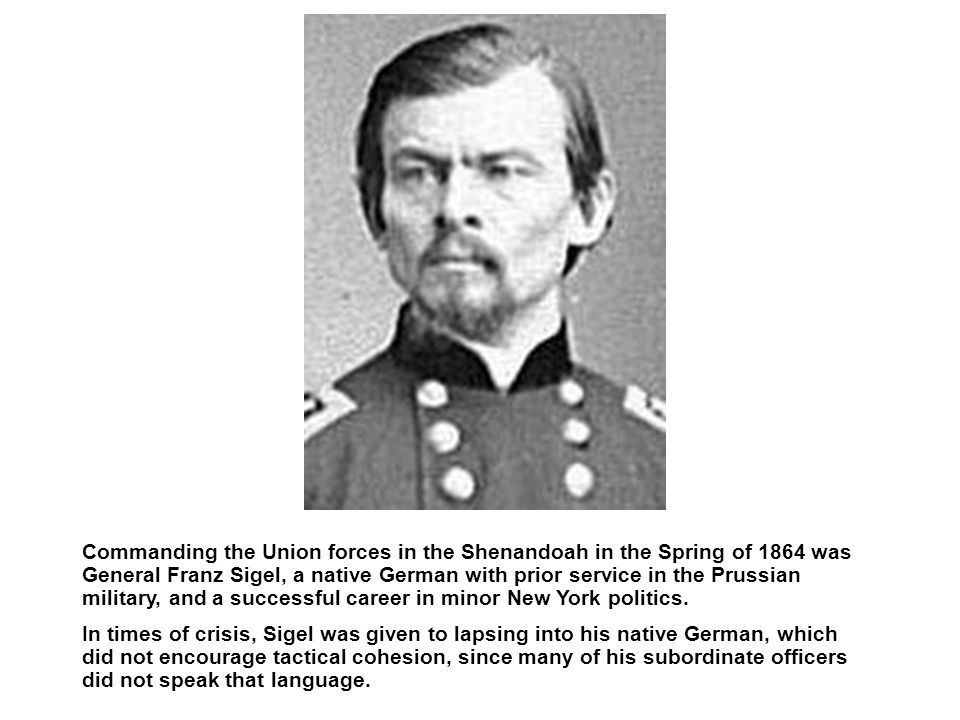 Commanding the Union forces in the Shenandoah in the Spring of 1864 was General Franz Sigel, a native German with prior service in the Prussian military, and a successful career in minor New York politics.