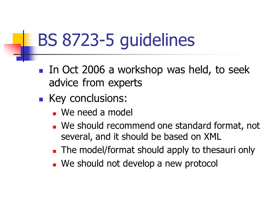 BS 8723-5 guidelines In Oct 2006 a workshop was held, to seek advice from experts Key conclusions: We need a model We should recommend one standard format, not several, and it should be based on XML The model/format should apply to thesauri only We should not develop a new protocol