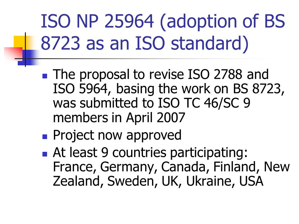 ISO NP 25964 (adoption of BS 8723 as an ISO standard) The proposal to revise ISO 2788 and ISO 5964, basing the work on BS 8723, was submitted to ISO TC 46/SC 9 members in April 2007 Project now approved At least 9 countries participating: France, Germany, Canada, Finland, New Zealand, Sweden, UK, Ukraine, USA