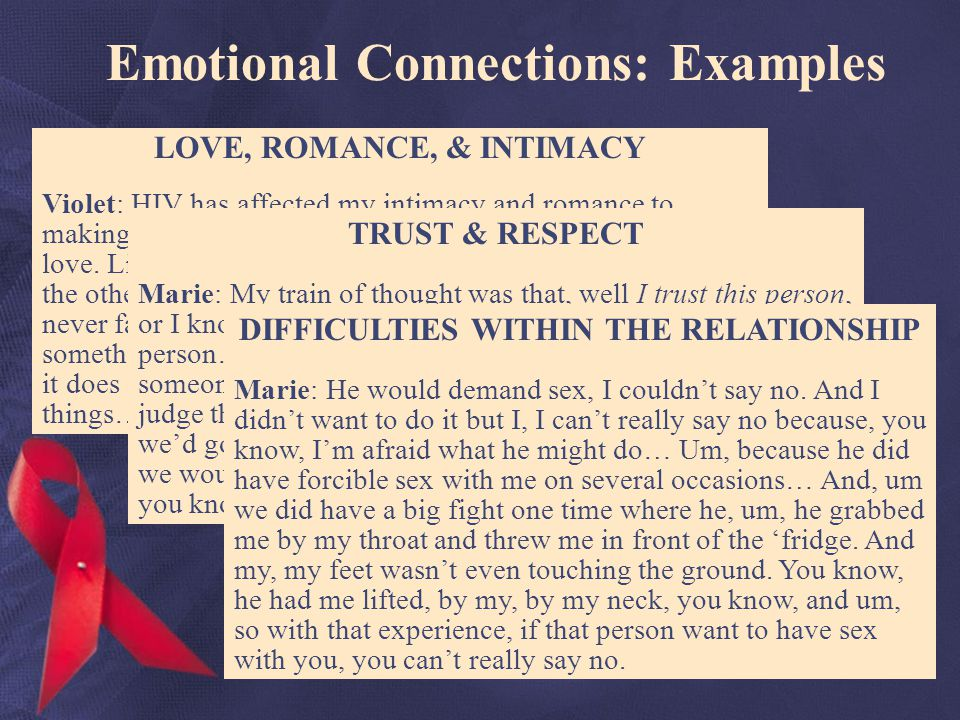 Emotional Connections: Examples LOVE, ROMANCE, & INTIMACY Violet: HIV has affected my intimacy and romance to making it non-existent, um to making it very difficult to find love.
