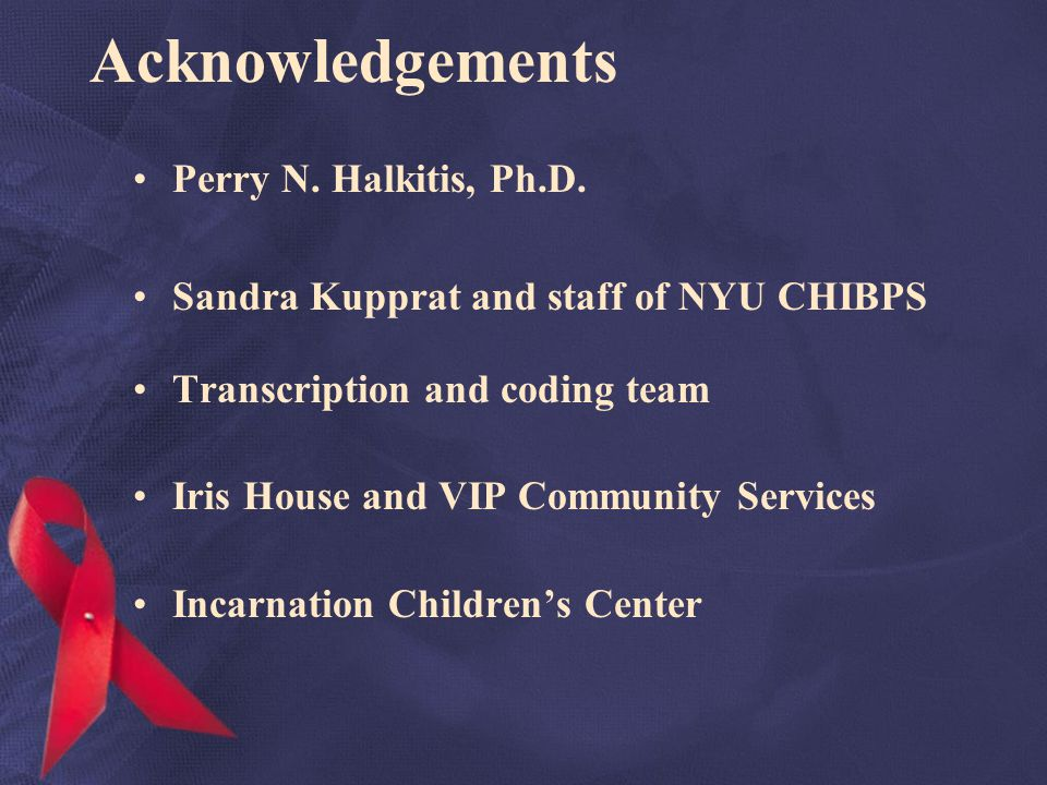 Acknowledgements Perry N. Halkitis, Ph.D. Sandra Kupprat and staff of NYU CHIBPS Transcription and coding team Iris House and VIP Community Services I