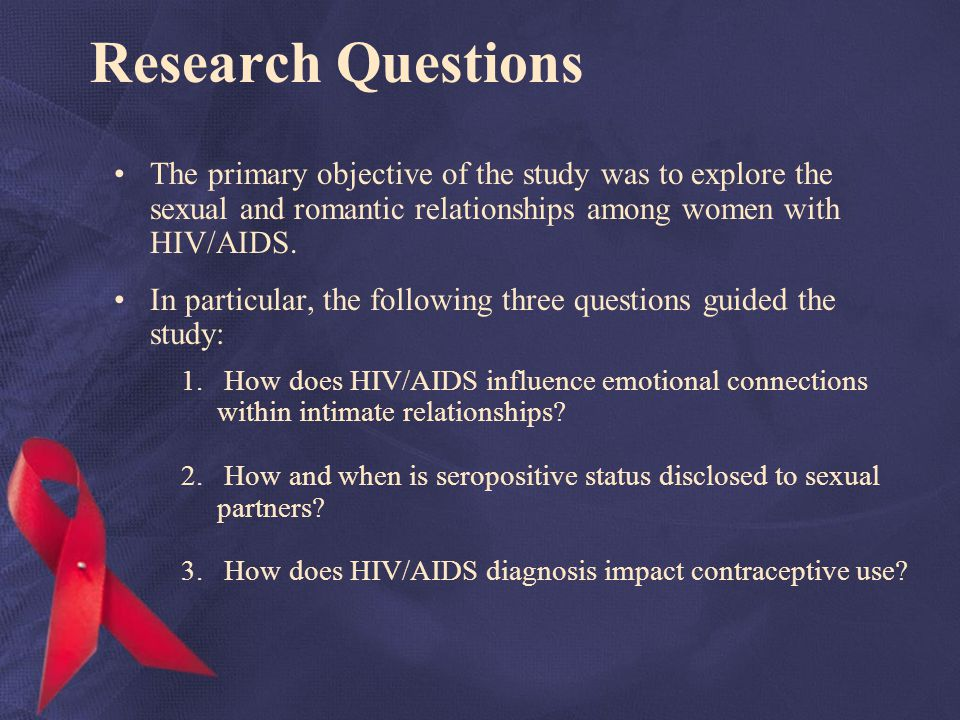 Research Questions The primary objective of the study was to explore the sexual and romantic relationships among women with HIV/AIDS.