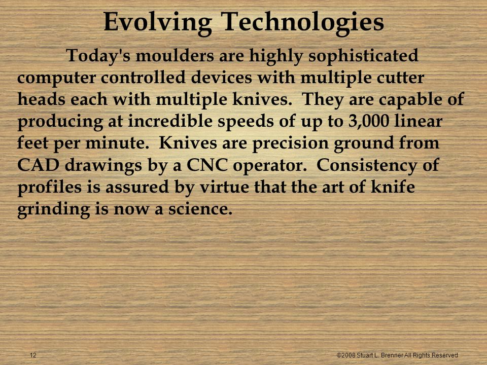 ©2008 Stuart L. Brenner All Rights Reserved12 Evolving Technologies Today's moulders are highly sophisticated computer controlled devices with multipl