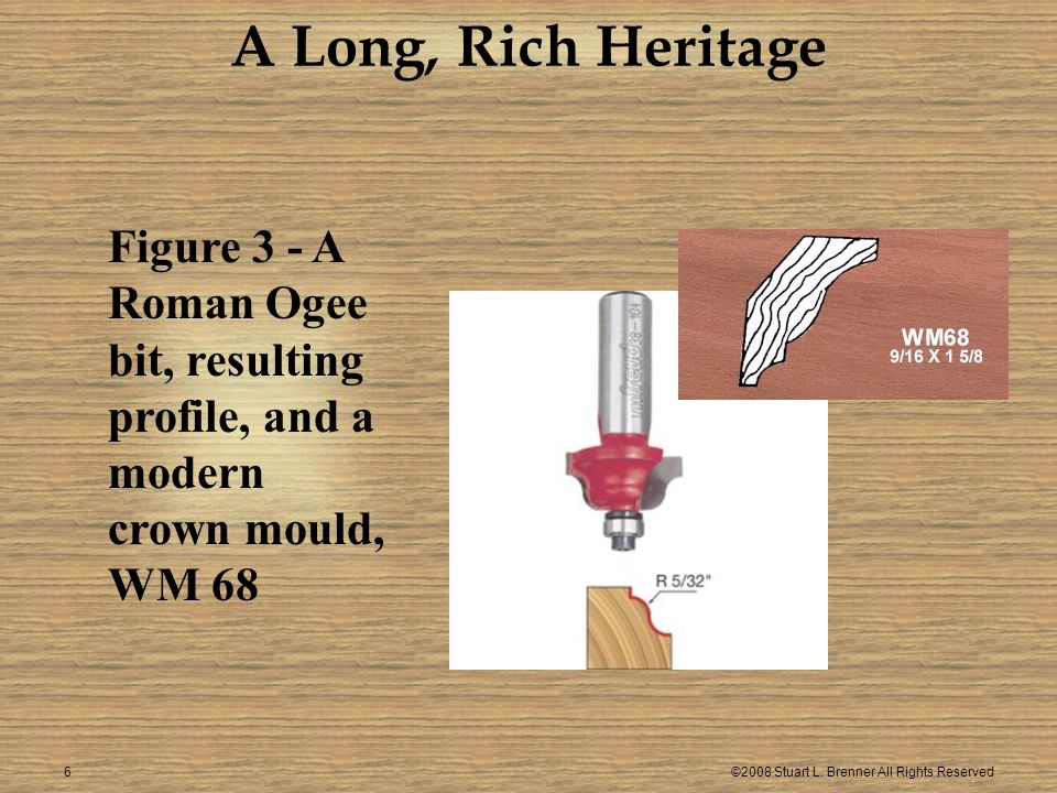 ©2008 Stuart L. Brenner All Rights Reserved6 Figure 3 - A Roman Ogee bit, resulting profile, and a modern crown mould, WM 68 A Long, Rich Heritage