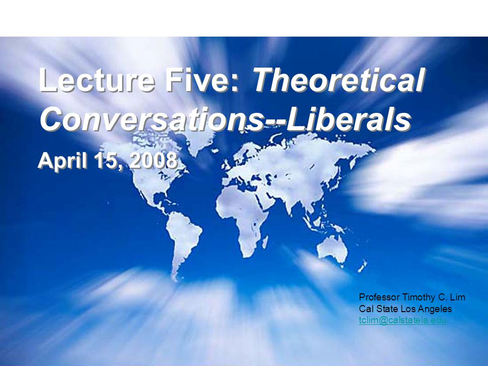 Lecture Five: Theoretical Conversations--Liberals April 15, 2008 Lecture Five: Theoretical Conversations--Liberals April 15, 2008 Professor Timothy C.