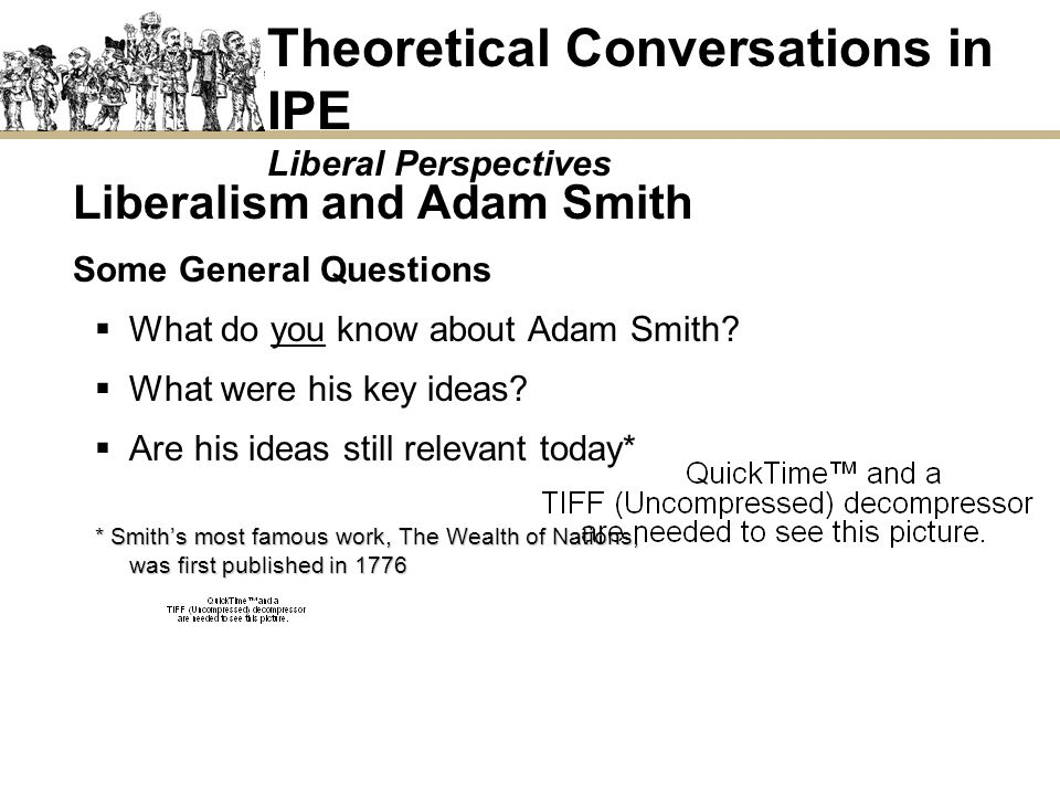 Liberalism and Adam Smith Some General Questions What do you know about Adam Smith? What were his key ideas? Are his ideas still relevant today* * Smi