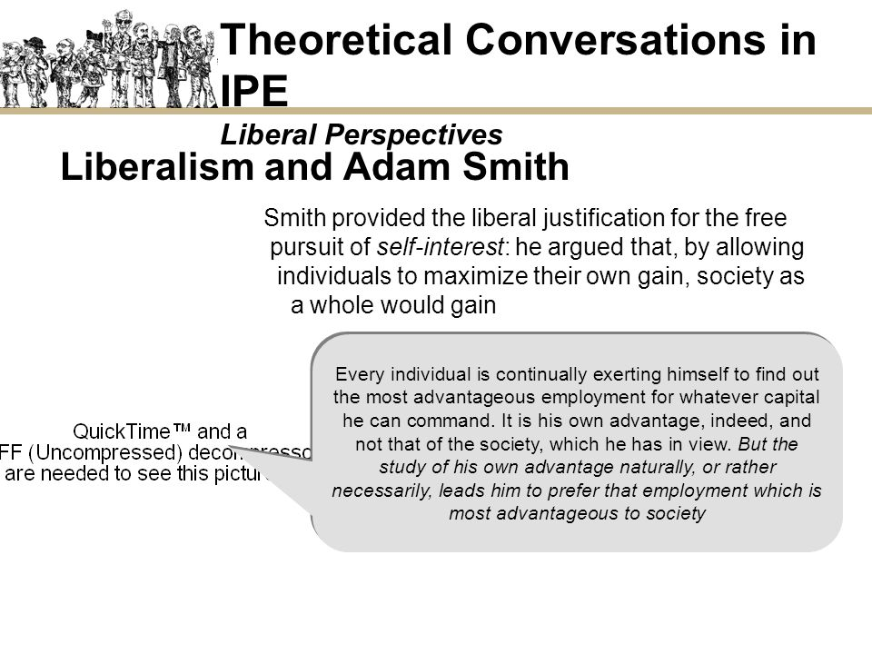 Liberalism and Adam Smith provided the liberal justification for the free pursuit of self-interest: he argued that, by allowing individuals to maximiz