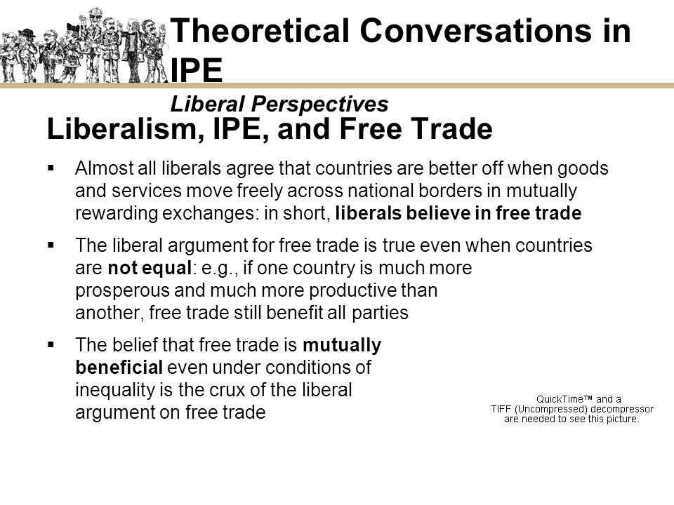 Theoretical Conversations in IPE Liberal Perspectives Liberalism, IPE, and Free Trade Almost all liberals agree that countries are better off when goo