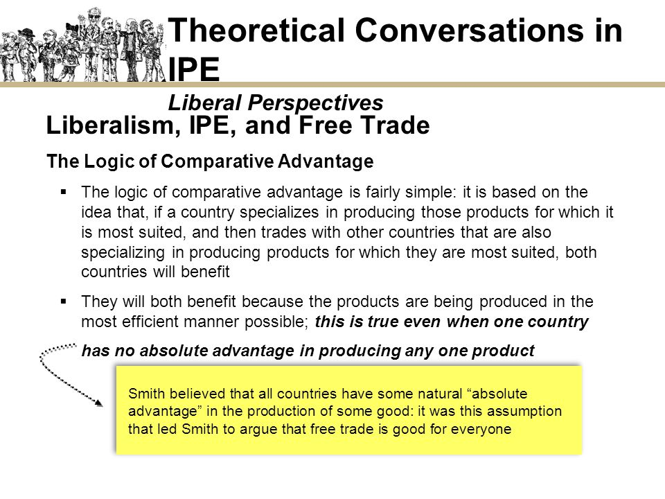 Liberalism, IPE, and Free Trade The Logic of Comparative Advantage The logic of comparative advantage is fairly simple: it is based on the idea that,