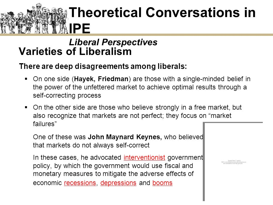 Theoretical Conversations in IPE Liberal Perspectives Varieties of Liberalism There are deep disagreements among liberals: On one side (Hayek, Friedma