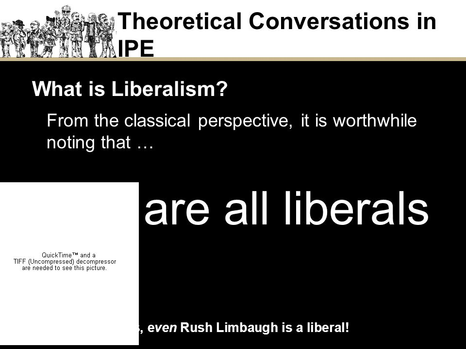 What is Liberalism? From the classical perspective, it is worthwhile noting that … We are all liberals Theoretical Conversations in IPE Liberal Perspe