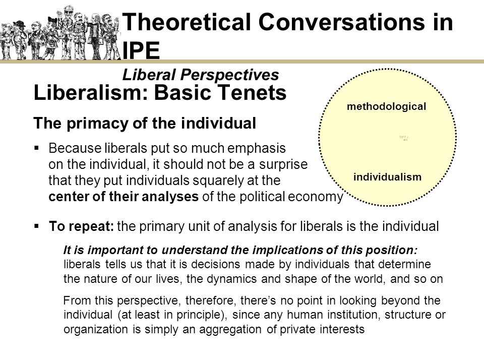Liberalism: Basic Tenets The primacy of the individual Taken to its logical conclusion, liberalism tells us that nothing exists beyond the individual, including society … consider this statement by Margaret Thatcher, a champion of liberal ideas: Theoretical Conversations in IPE Liberal Perspectives I think we ve been through a period where too many people have been given to understand that if they have a problem, it s the government s job to cope with it … I m homeless, the government must house me.