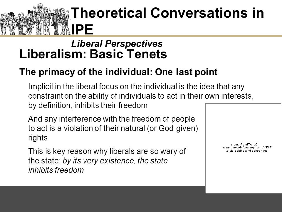 Liberalism: Basic Tenets The primacy of the individual: One last point Implicit in the liberal focus on the individual is the idea that any constraint