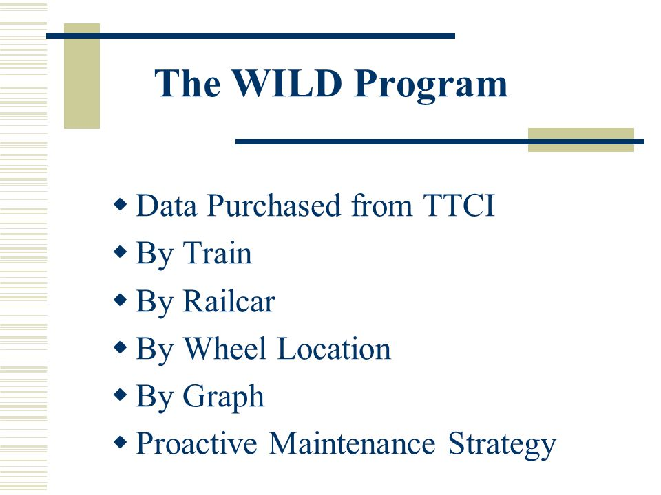 The WILD Program Data Purchased from TTCI By Train By Railcar By Wheel Location By Graph Proactive Maintenance Strategy