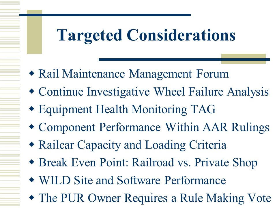 Targeted Considerations Rail Maintenance Management Forum Continue Investigative Wheel Failure Analysis Equipment Health Monitoring TAG Component Performance Within AAR Rulings Railcar Capacity and Loading Criteria Break Even Point: Railroad vs.