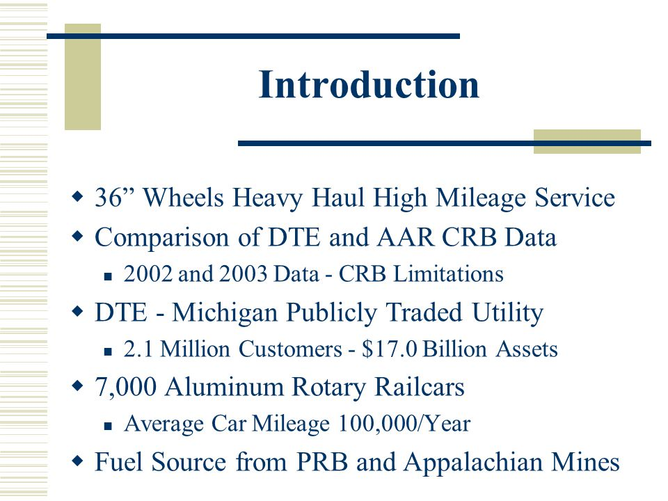 Introduction 36 Wheels Heavy Haul High Mileage Service Comparison of DTE and AAR CRB Data 2002 and 2003 Data - CRB Limitations DTE - Michigan Publicly Traded Utility 2.1 Million Customers - $17.0 Billion Assets 7,000 Aluminum Rotary Railcars Average Car Mileage 100,000/Year Fuel Source from PRB and Appalachian Mines