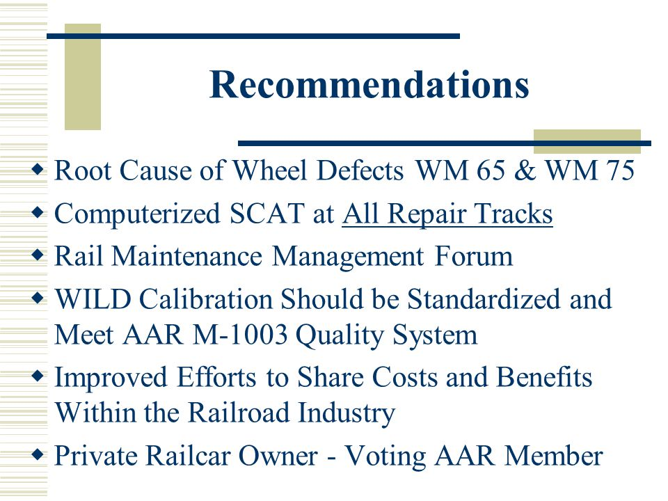 Recommendations Root Cause of Wheel Defects WM 65 & WM 75 Computerized SCAT at All Repair Tracks Rail Maintenance Management Forum WILD Calibration Should be Standardized and Meet AAR M-1003 Quality System Improved Efforts to Share Costs and Benefits Within the Railroad Industry Private Railcar Owner - Voting AAR Member