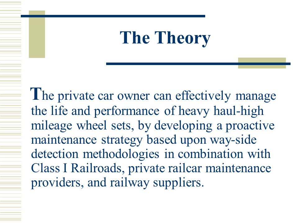 The Theory T he private car owner can effectively manage the life and performance of heavy haul-high mileage wheel sets, by developing a proactive maintenance strategy based upon way-side detection methodologies in combination with Class I Railroads, private railcar maintenance providers, and railway suppliers.