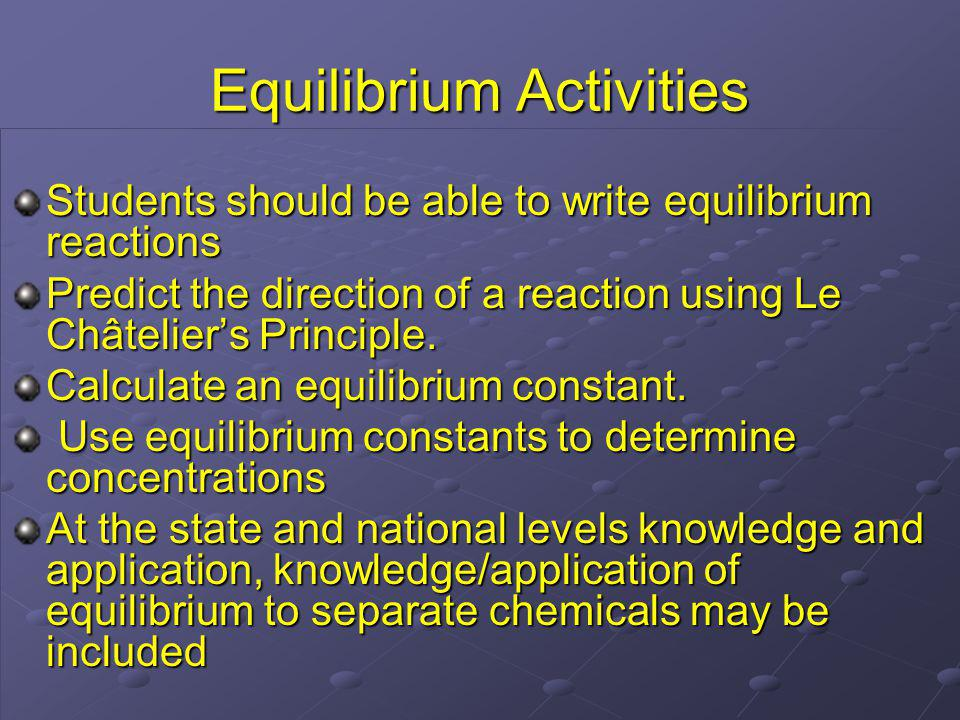 Equilibrium Activities Students should be able to write equilibrium reactions Predict the direction of a reaction using Le Châteliers Principle.