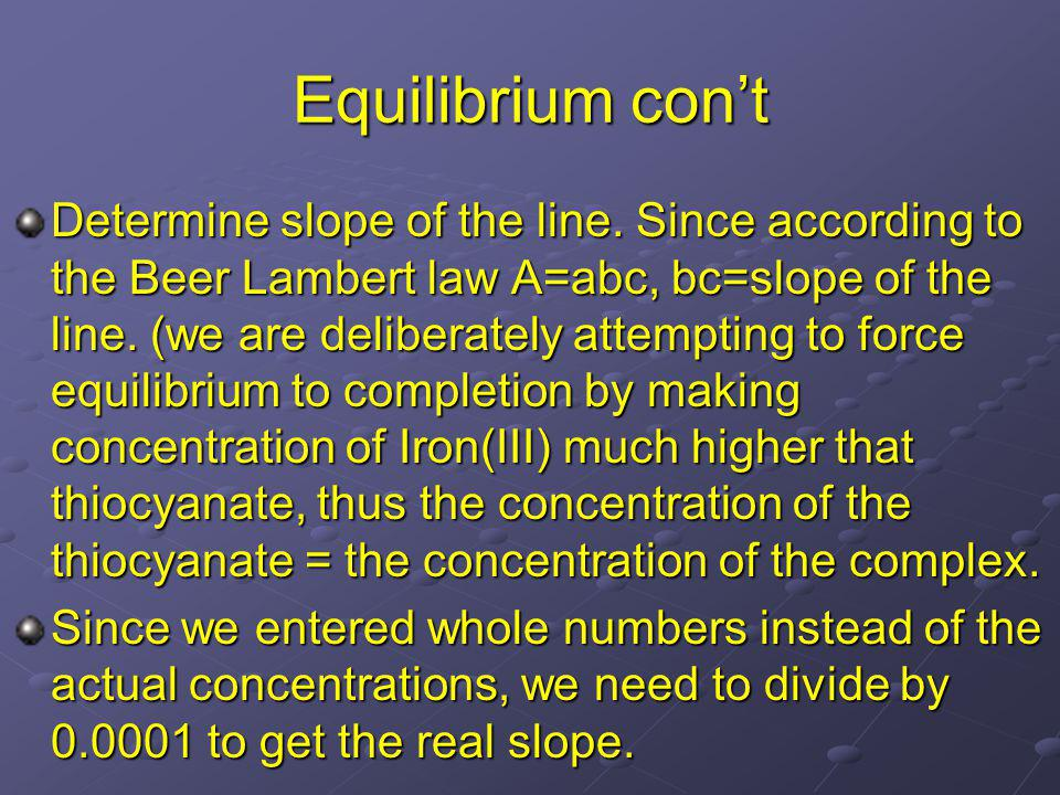 Equilibrium cont Determine slope of the line. Since according to the Beer Lambert law A=abc, bc=slope of the line. (we are deliberately attempting to