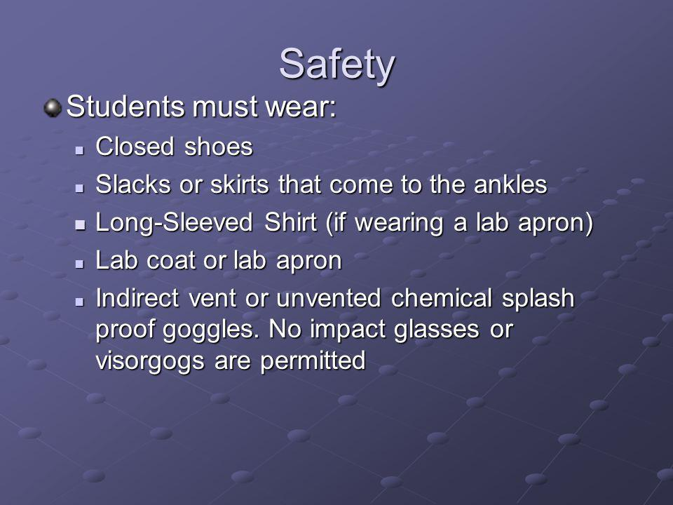 Safety Students must wear: Closed shoes Closed shoes Slacks or skirts that come to the ankles Slacks or skirts that come to the ankles Long-Sleeved Shirt (if wearing a lab apron) Long-Sleeved Shirt (if wearing a lab apron) Lab coat or lab apron Lab coat or lab apron Indirect vent or unvented chemical splash proof goggles.