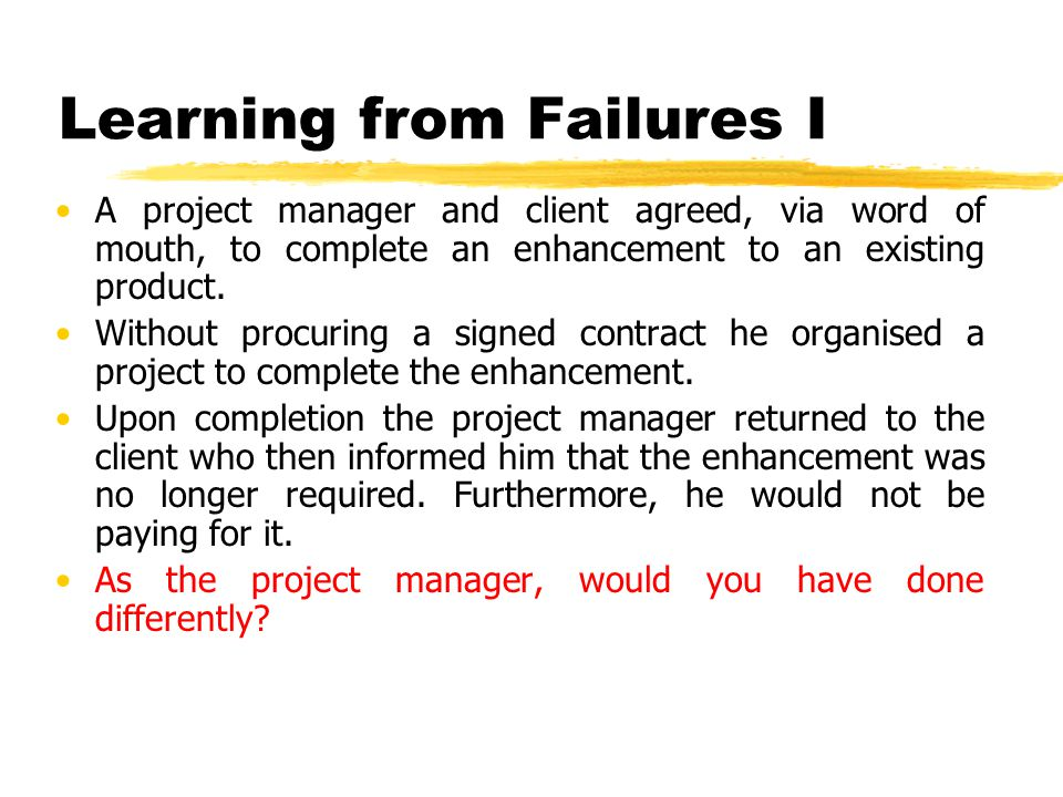 Learning from Failures I A project manager and client agreed, via word of mouth, to complete an enhancement to an existing product. Without procuring