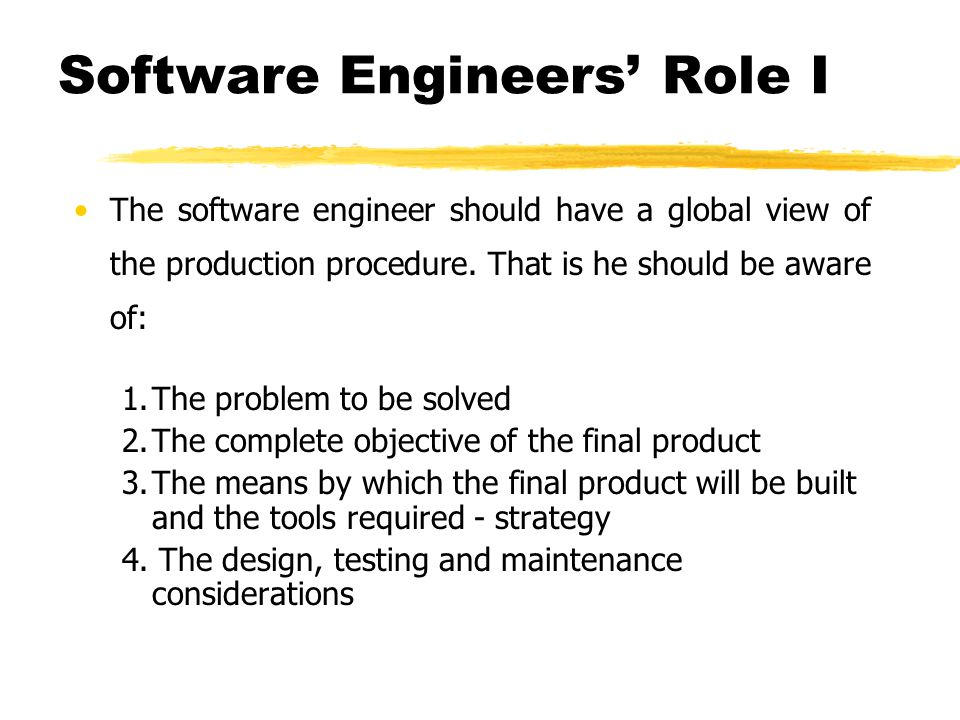 Software Engineers Role I The software engineer should have a global view of the production procedure. That is he should be aware of: 1.The problem to