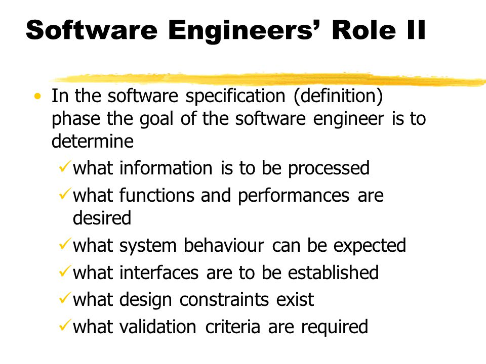 Software Engineers Role II In the software specification (definition) phase the goal of the software engineer is to determine what information is to b