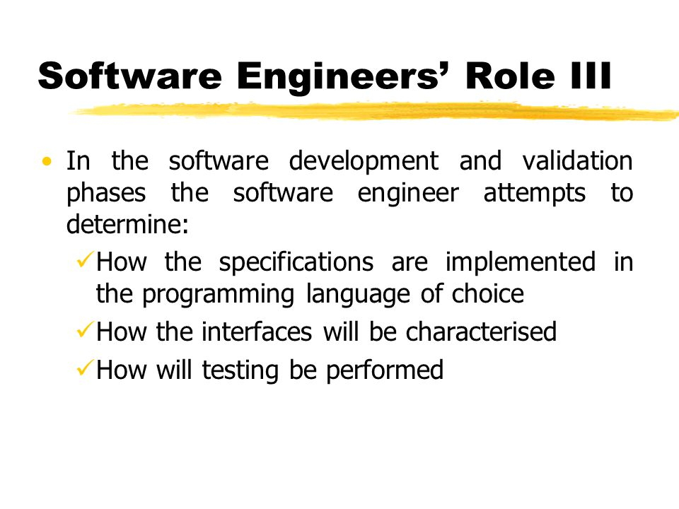 In the software development and validation phases the software engineer attempts to determine: How the specifications are implemented in the programmi