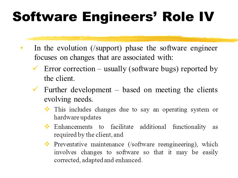 Software Engineers Role IV In the evolution (/support) phase the software engineer focuses on changes that are associated with: Error correction – usu