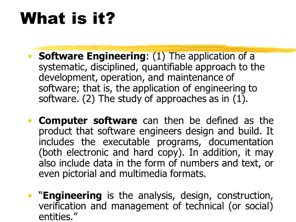 What is it? Software Engineering: (1) The application of a systematic, disciplined, quantifiable approach to the development, operation, and maintenan