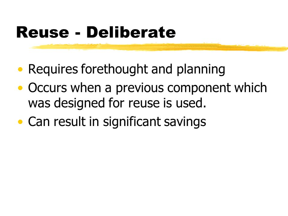 Reuse - Deliberate Requires forethought and planning Occurs when a previous component which was designed for reuse is used. Can result in significant