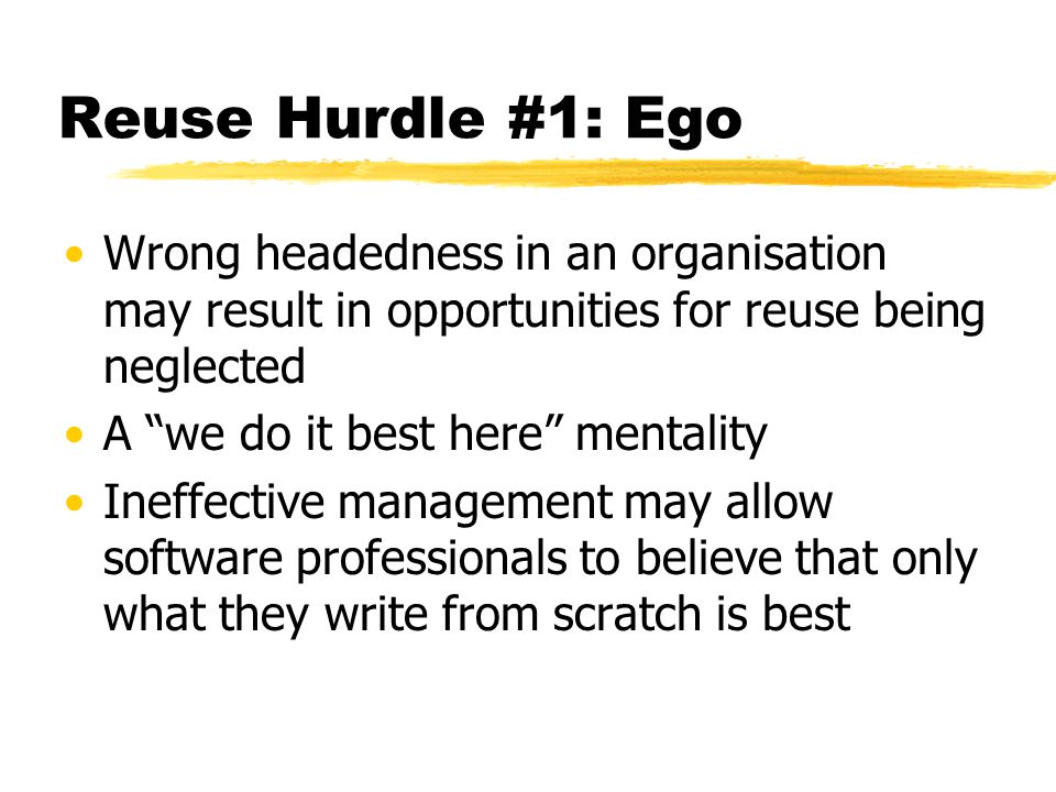 Reuse Hurdle #1: Ego Wrong headedness in an organisation may result in opportunities for reuse being neglected A we do it best here mentality Ineffect
