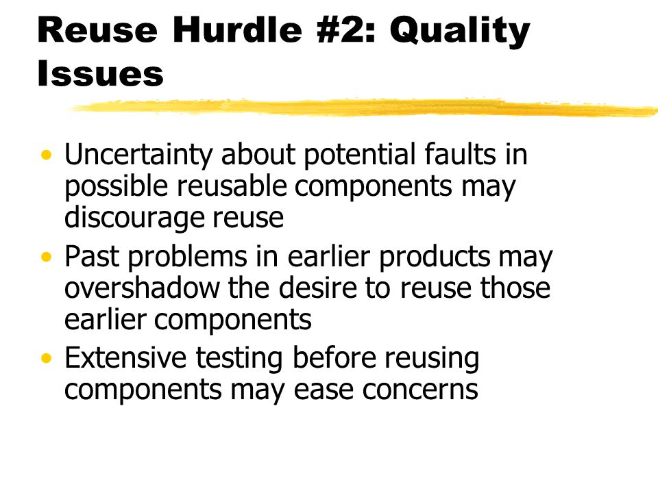 Reuse Hurdle #2: Quality Issues Uncertainty about potential faults in possible reusable components may discourage reuse Past problems in earlier produ