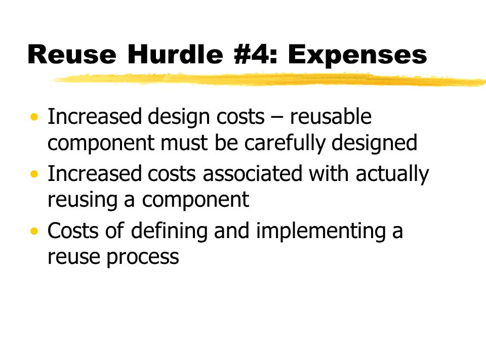 Reuse Hurdle #4: Expenses Increased design costs – reusable component must be carefully designed Increased costs associated with actually reusing a co