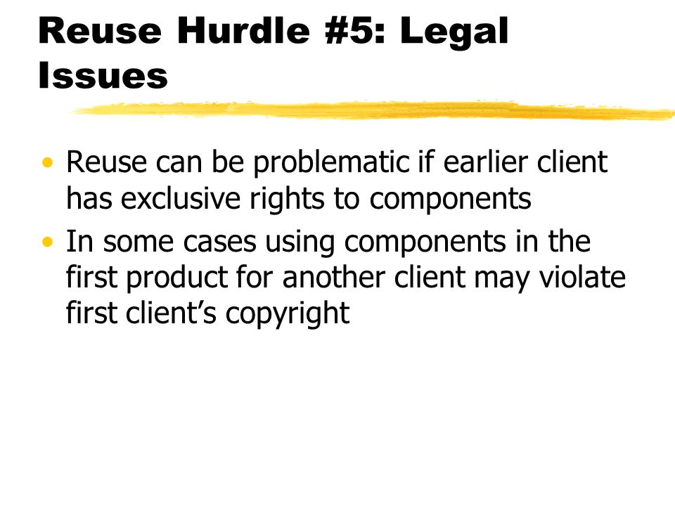 Reuse Hurdle #5: Legal Issues Reuse can be problematic if earlier client has exclusive rights to components In some cases using components in the firs