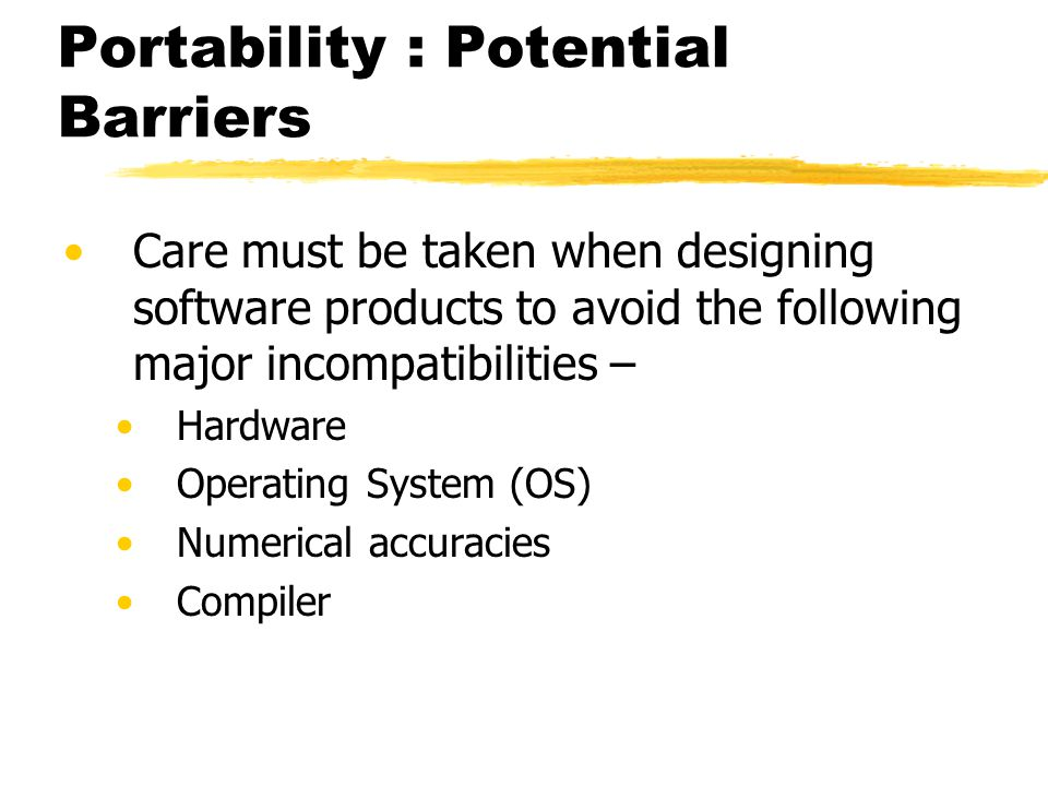 Portability : Potential Barriers Care must be taken when designing software products to avoid the following major incompatibilities – Hardware Operati