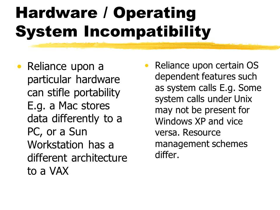 Hardware / Operating System Incompatibility Reliance upon a particular hardware can stifle portability E.g. a Mac stores data differently to a PC, or