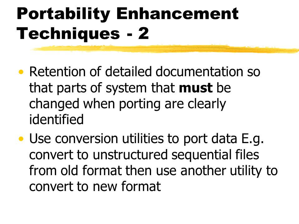 Portability Enhancement Techniques - 2 Retention of detailed documentation so that parts of system that must be changed when porting are clearly ident