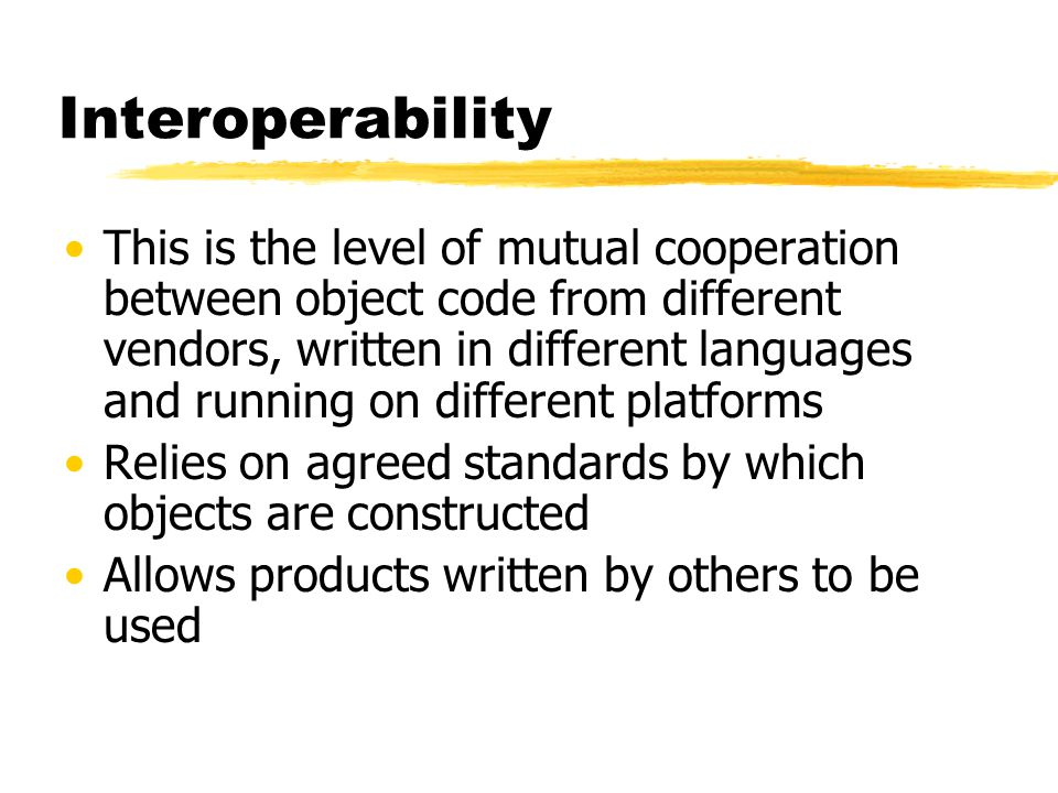 Interoperability This is the level of mutual cooperation between object code from different vendors, written in different languages and running on dif