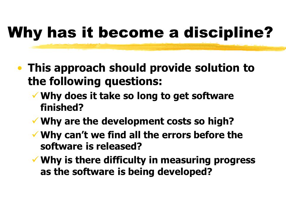 Why has it become a discipline? This approach should provide solution to the following questions: Why does it take so long to get software finished? W