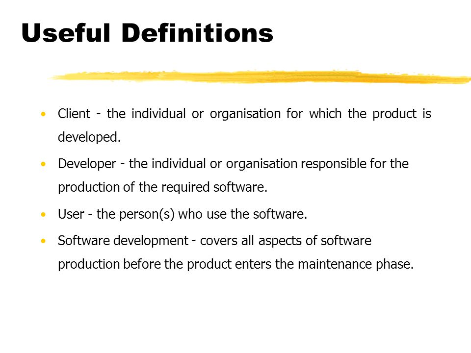 Useful Definitions Client - the individual or organisation for which the product is developed. Developer - the individual or organisation responsible