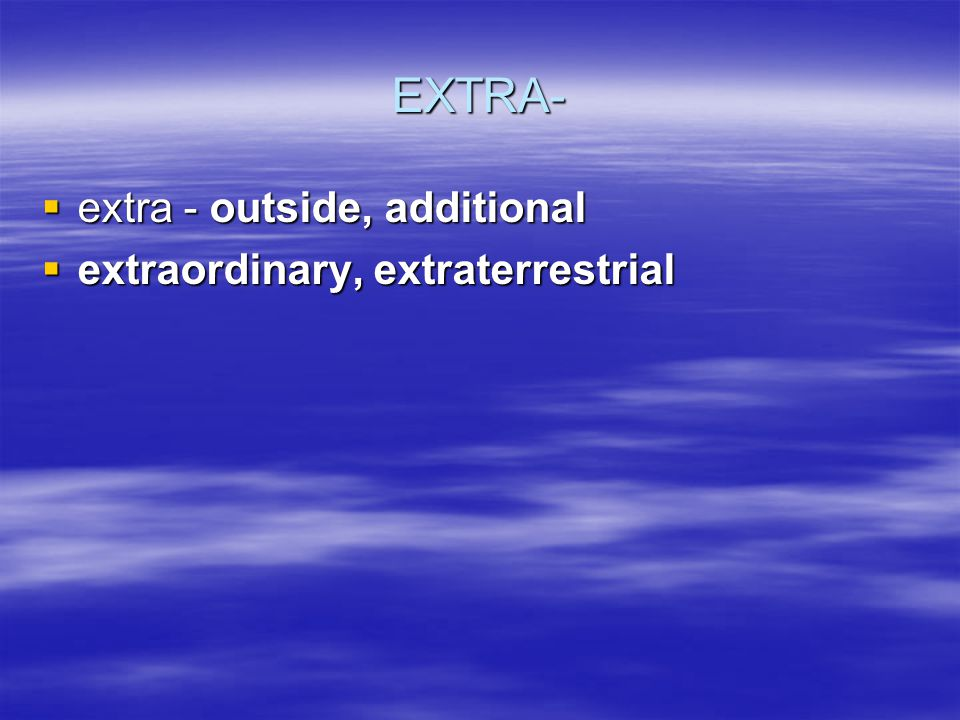 EXTRA- extra - outside, additional extra - outside, additional extraordinary, extraterrestrial extraordinary, extraterrestrial