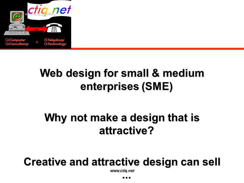 www.ctiq.net Web design for small & medium enterprises (SME) Why not make a design that is attractive? Creative and attractive design can sell...