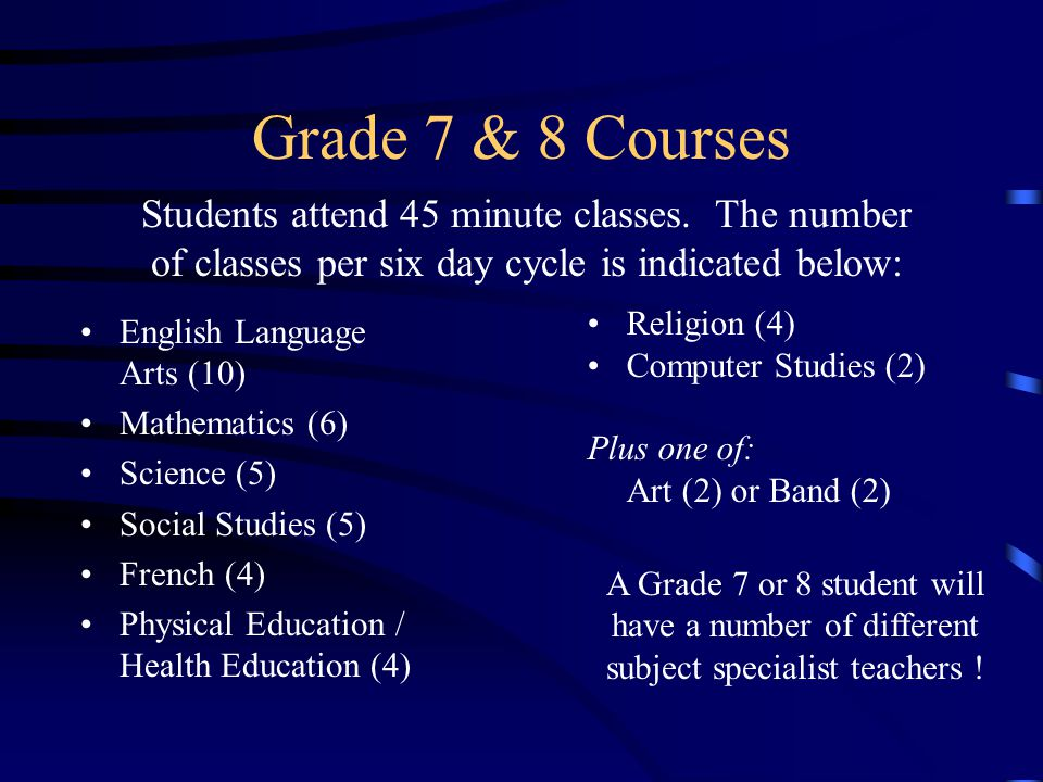 Grade 7 & 8 Courses English Language Arts (10) Mathematics (6) Science (5) Social Studies (5) French (4) Physical Education / Health Education (4) Rel
