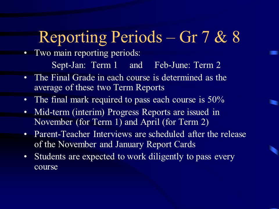 Reporting Periods – Gr 7 & 8 Two main reporting periods: Sept-Jan: Term 1 and Feb-June: Term 2 The Final Grade in each course is determined as the ave