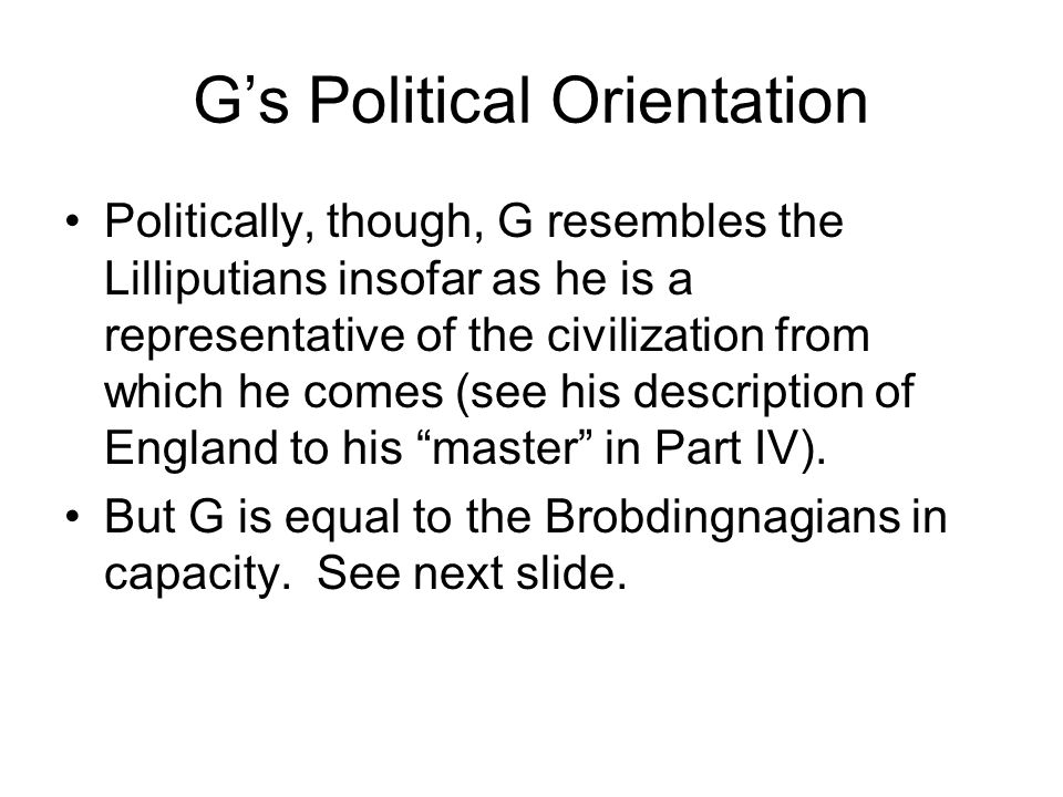 Gs Political Orientation Politically, though, G resembles the Lilliputians insofar as he is a representative of the civilization from which he comes (see his description of England to his master in Part IV).