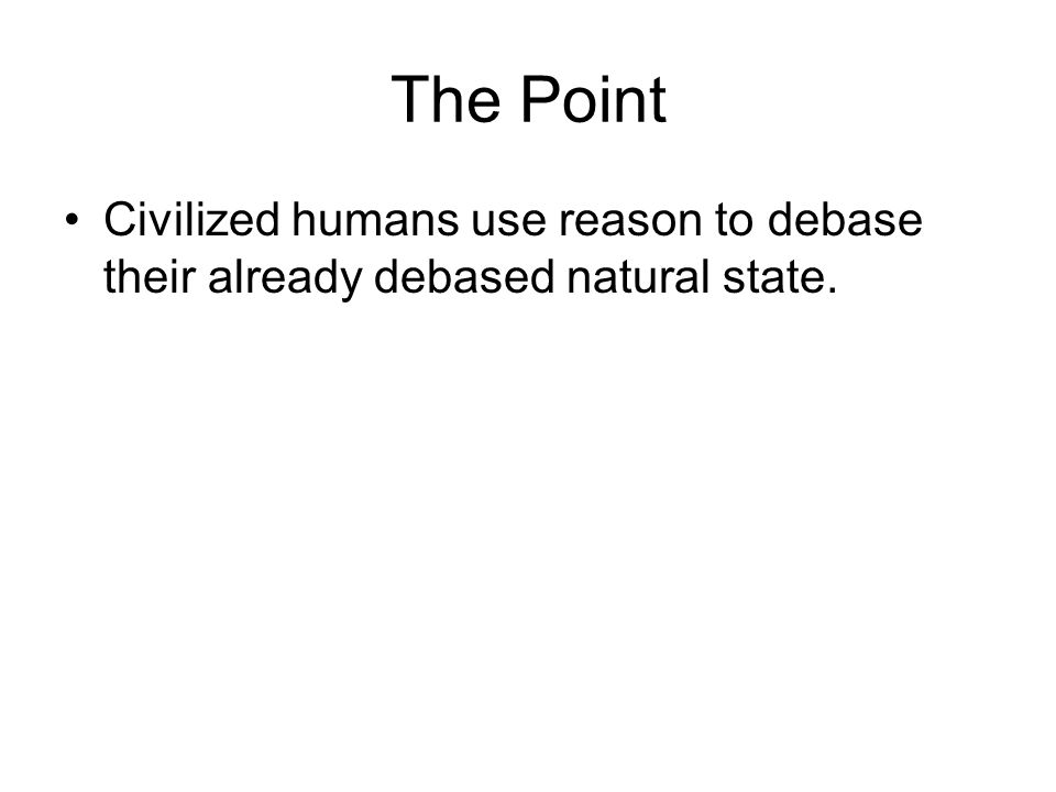 The Point Civilized humans use reason to debase their already debased natural state.