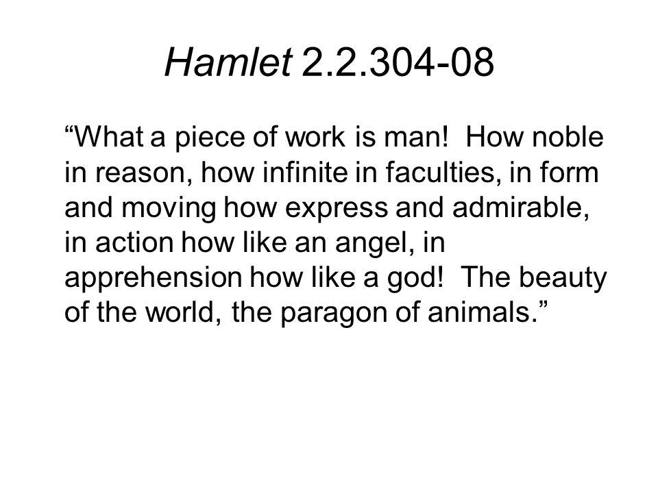 Hamlet 2.2.304-08 What a piece of work is man.