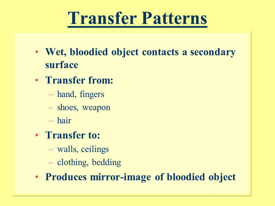 Wipe and Swipe Patterns Wipe –Object moves through a wet bloodstain –Removes and/or alters bloodstain appearance –Does not require a swipe pattern be